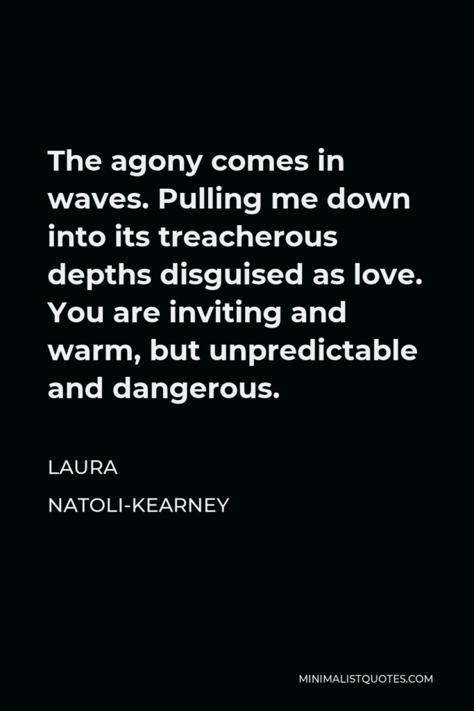 Laura Natoli-Kearney Quote - The agony comes in waves. Pulling me down into its treacherous depths disguised as love. You are inviting and warm, but unpredictable and dangerous.
