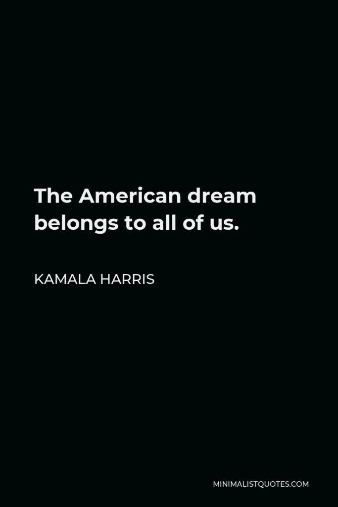 Kamala Harris Quote - The American dream belongs to all of us.