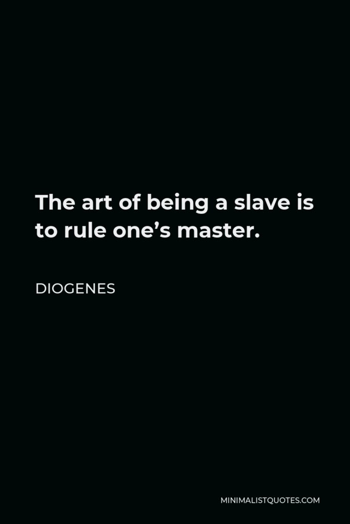 Diogenes Quote - The art of being a slave is to rule one's master.