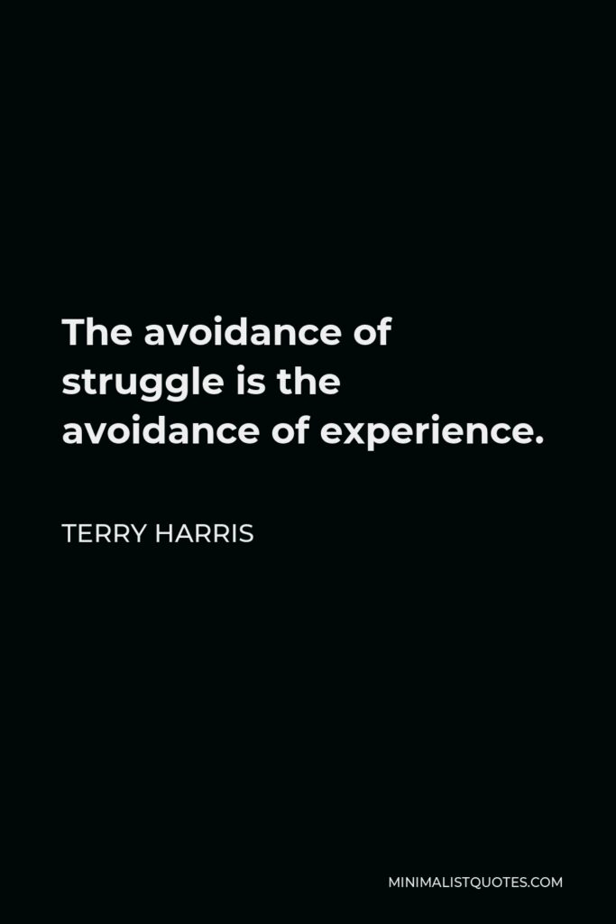 Terry Harris Quote - The avoidance of struggle is the avoidanceof experience.