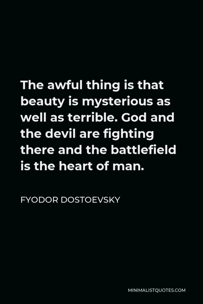 Fyodor Dostoevsky Quote - The awful thing is that beauty is mysterious as well as terrible. God and the devil are fighting there and the battlefield is the heart of man.