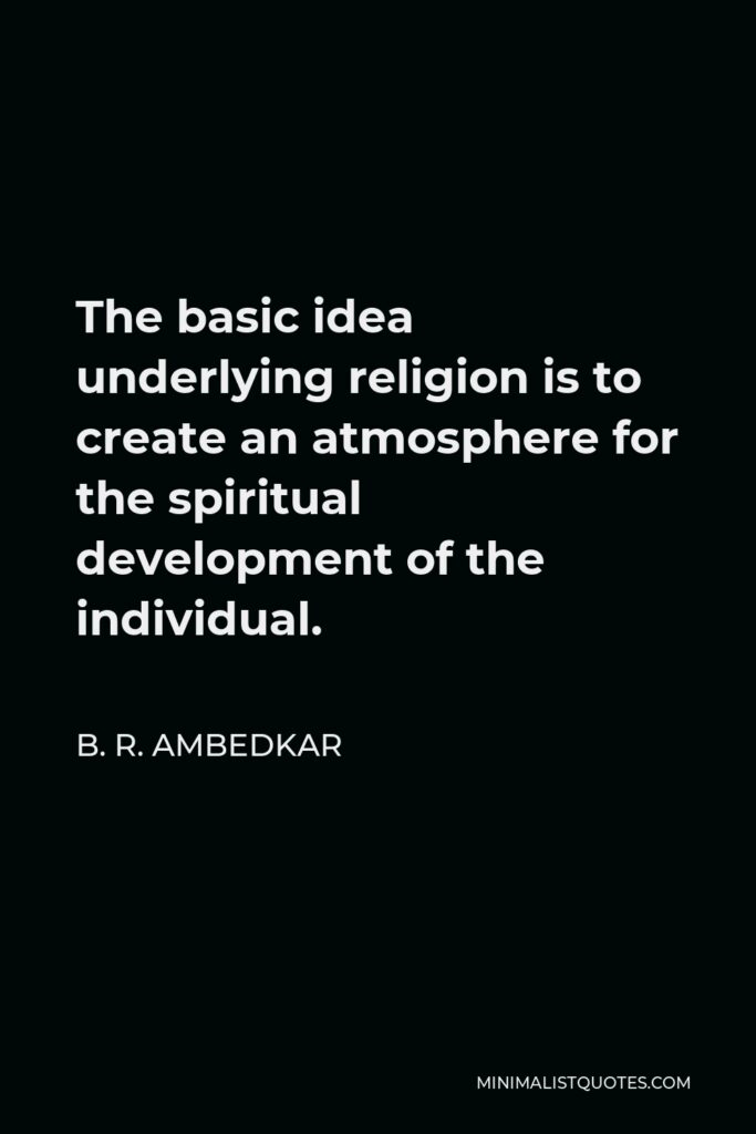 B. R. Ambedkar Quote - The basic idea underlying religion is to create an atmosphere for the spiritual development of the individual.