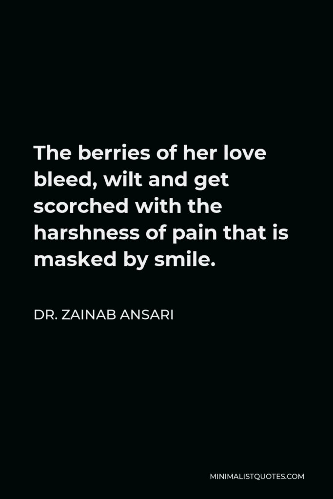 Dr. Zainab Ansari Quote - The berries of her love bleed, wilt and get scorched with the harshness of pain that is masked by smile.
