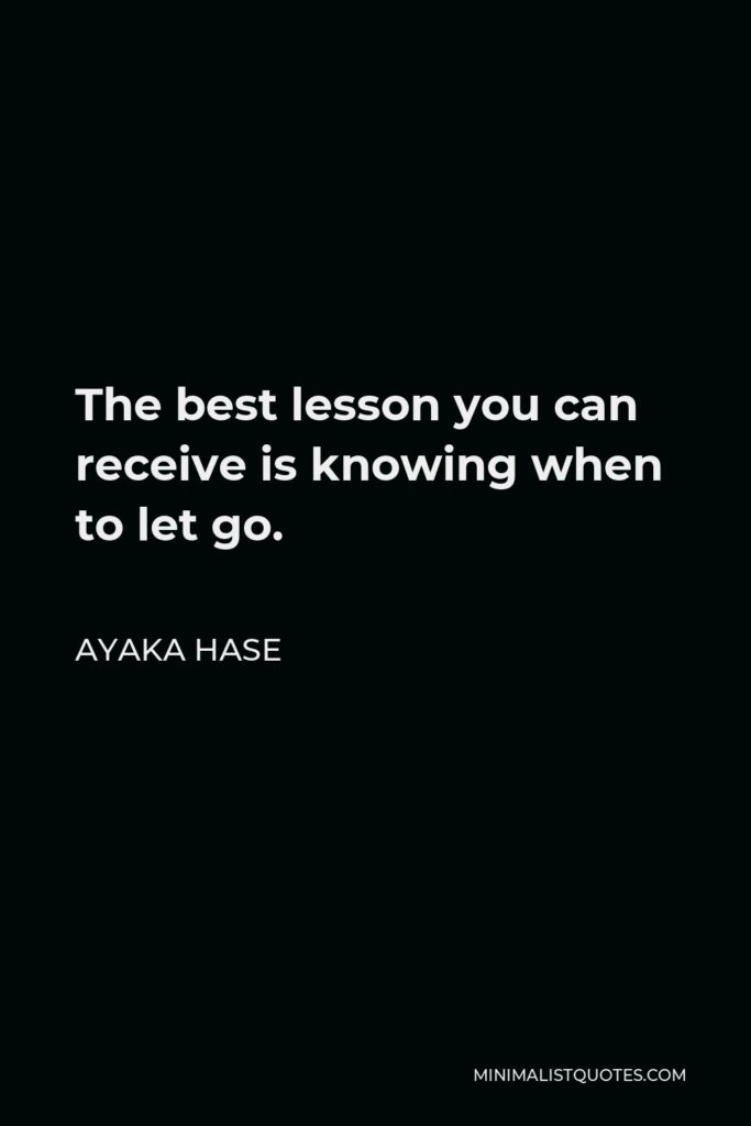 Ayaka Hase Quote - The best lesson you can receiveis knowing when to let go.