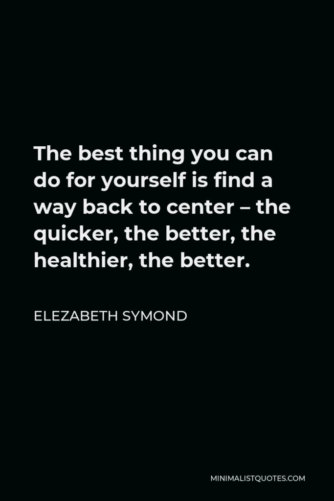 Elezabeth Symond Quote - The best thing you can do for yourself is find a way back to center – the quicker, the better, the healthier, the better.