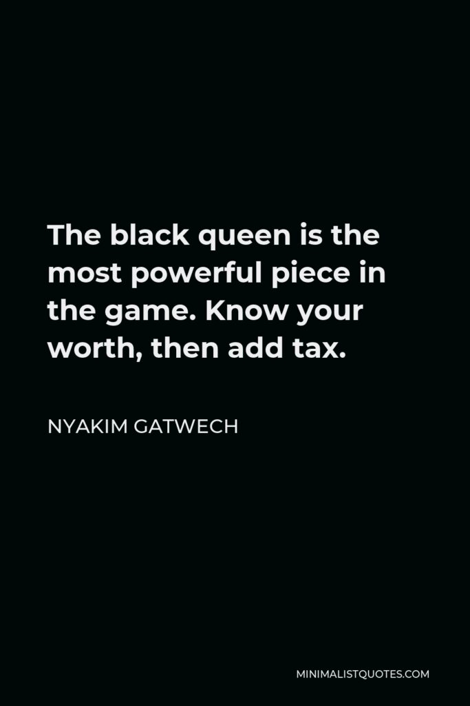 Nyakim Gatwech Quote - The black queen is the most powerful piece in the game. Know your worth, then add tax.