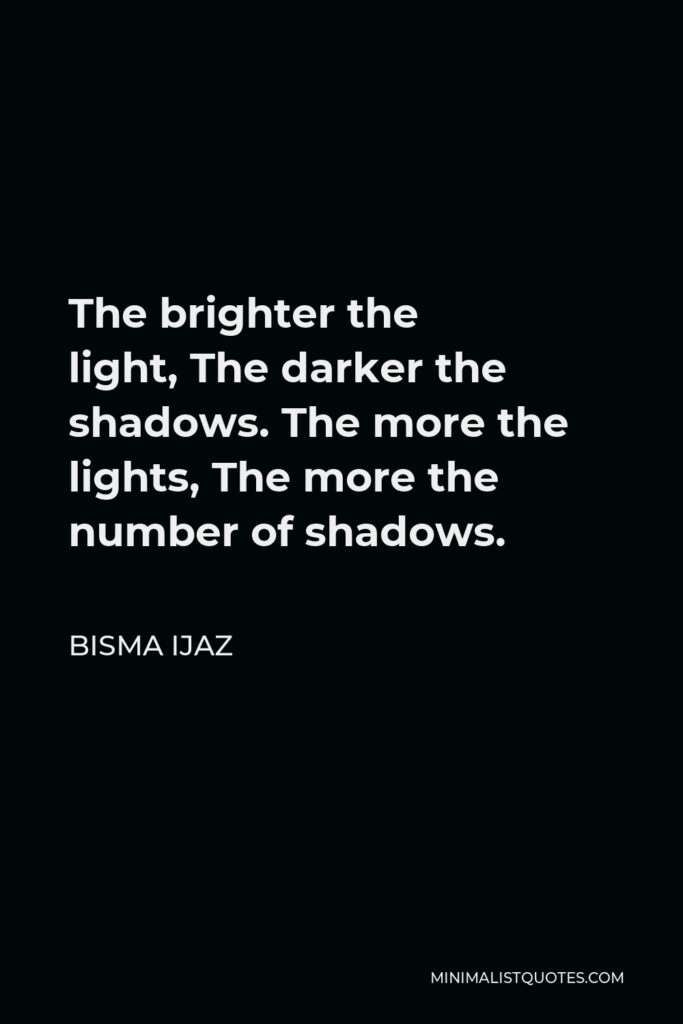 Bisma Ijaz Quote - The brighter the light,The darker the shadows.The more the lights,The more the number of shadows.