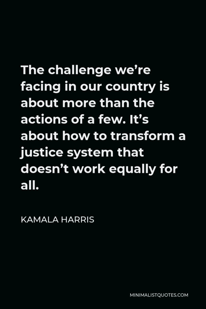 Kamala Harris Quote - The challenge we're facing in our country is about more than the actions of a few. It's about how to transform a justice system that doesn't work equally for all.