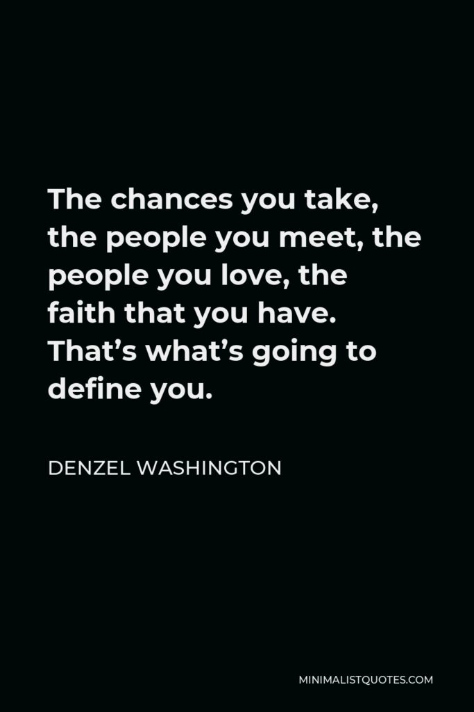 Denzel Washington Quote - The chances you take, the people you meet, the people you love, the faith that you have. That's what's going to define you.