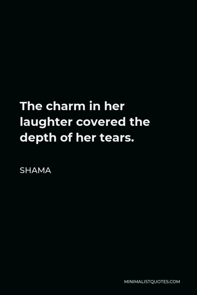 Shama Quote - The charm in her laughter covered the depth of her tears.