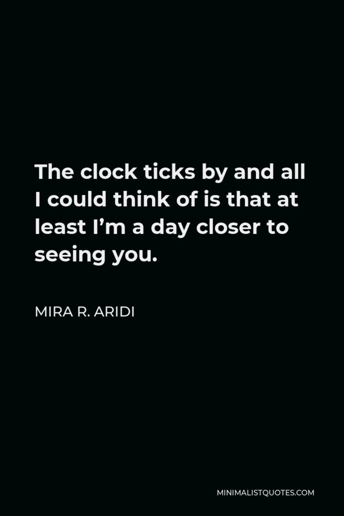 Mira R. Aridi Quote - The clock ticks by and all I could think of is that at least I'm a day closer to seeing you.