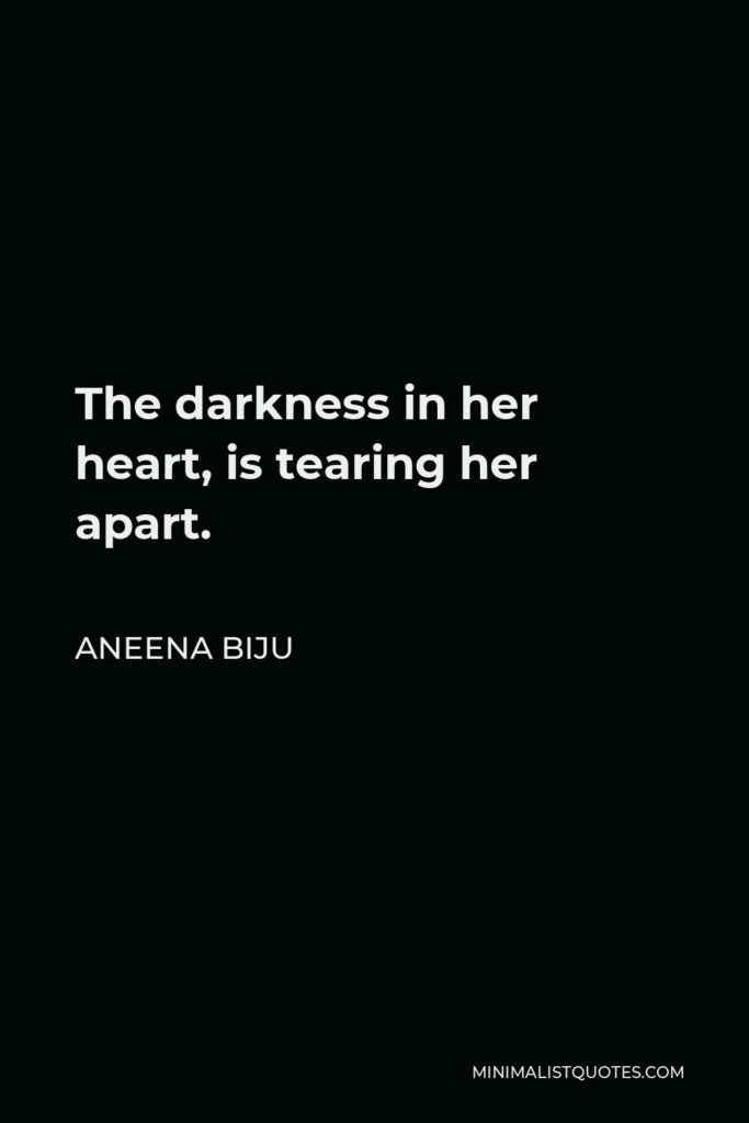 Aneena Biju Quote - The darkness in her heart, is tearing her apart.