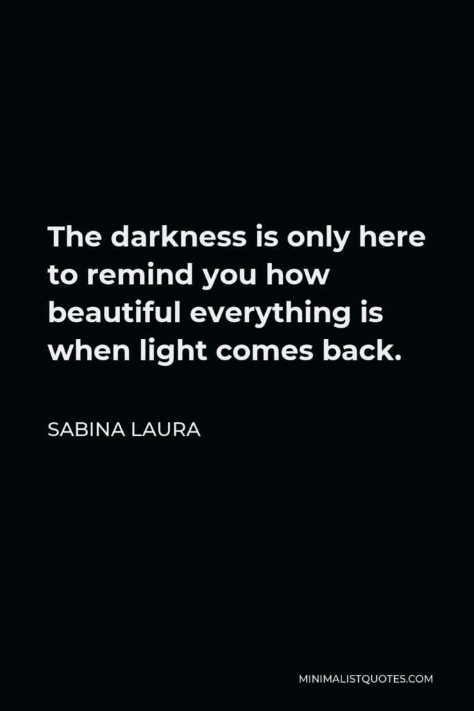 Sabina Laura Quote - The darkness is only here to remind you how beautiful everything is when light comes back.