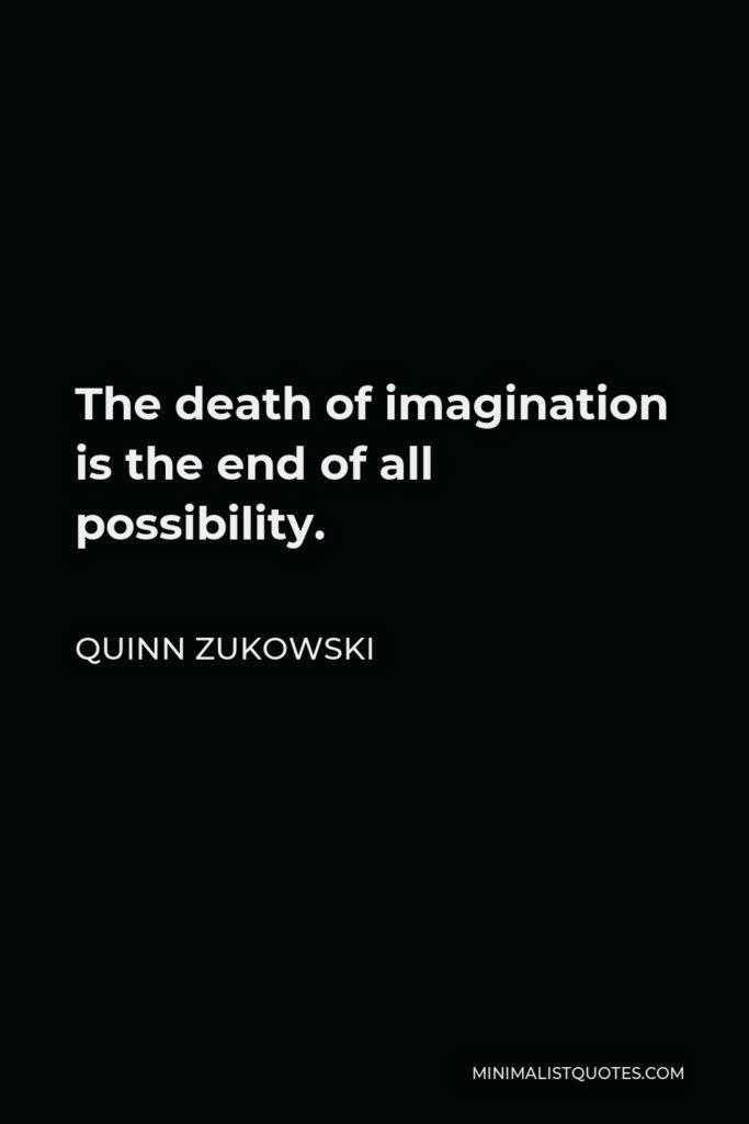 Quinn Zukowski Quote - The death of imagination is the end of all possibility.