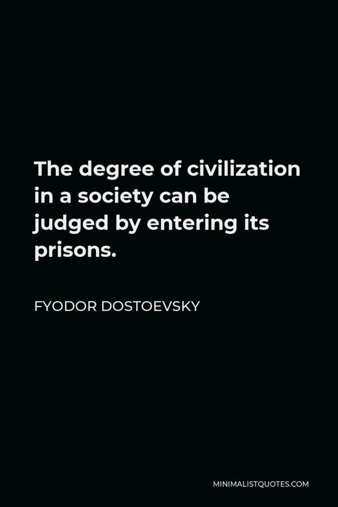 Fyodor Dostoevsky Quote - The degree of civilization in a society can be judged by entering its prisons.