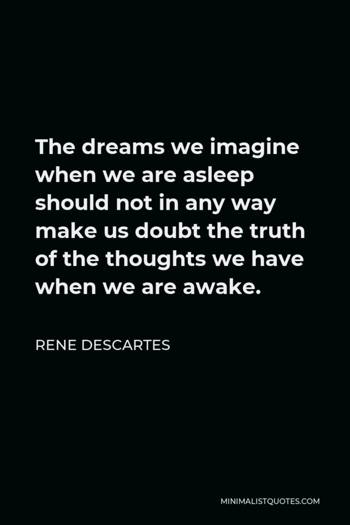 Rene Descartes Quote - The dreams we imagine when we are asleep should not in any way make us doubt the truth of the thoughts we have when we are awake.