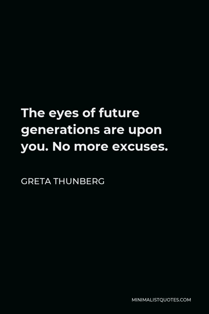 Greta Thunberg Quote - The eyes of future generations are upon you. No more excuses.