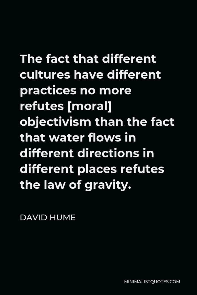 David Hume Quote - The fact that different cultures have different practices no more refutes [moral] objectivism than the fact that water flows in different directions in different places refutes the law of gravity.