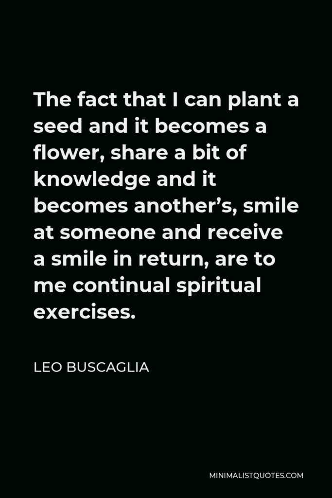 Leo Buscaglia Quote - The fact that I can plant a seed and it becomes a flower, share a bit of knowledge and it becomes another's, smile at someone and receive a smile in return, are to me continual spiritual exercises.