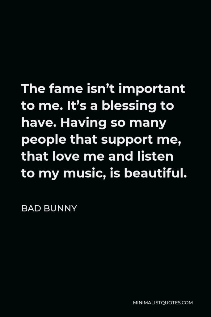 Bad Bunny Quote - The fame isn't important to me. It's a blessing to have. Having so many people that support me, that love me and listen to my music, is beautiful.