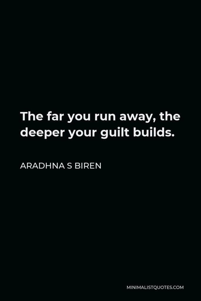 Aradhna S Biren Quote - The far you run away, the deeper your guilt builds.