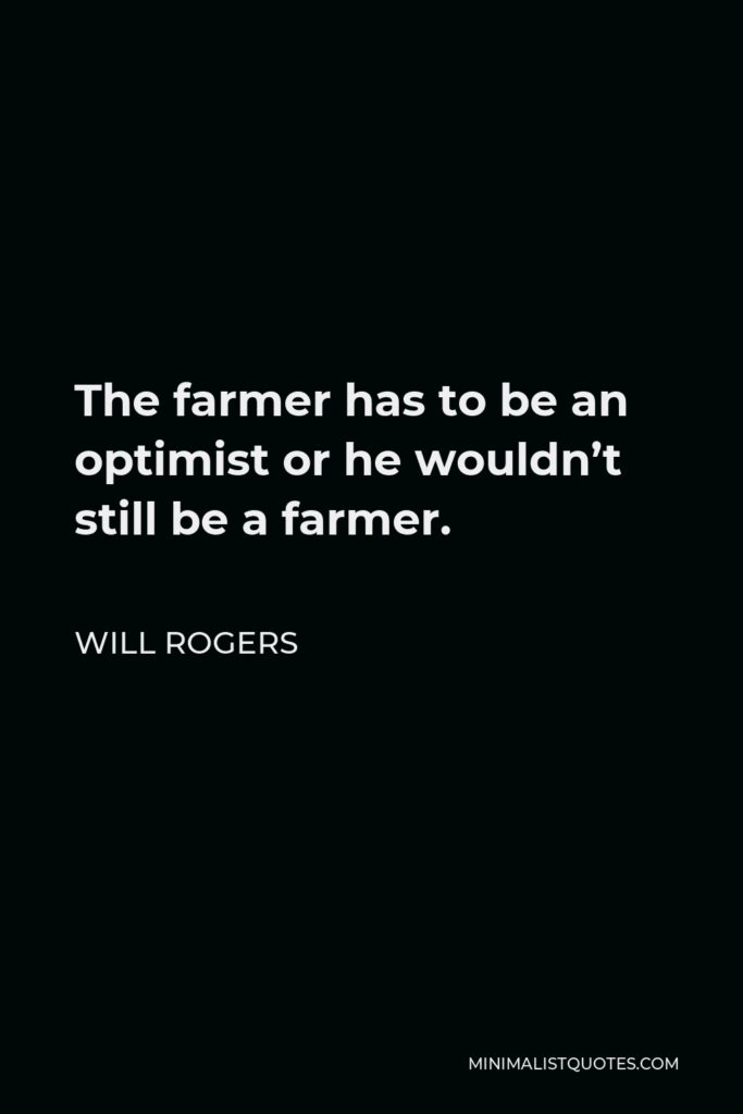 Will Rogers Quote - The farmer has to be an optimist or he wouldn't still be a farmer.