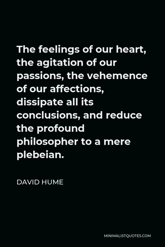David Hume Quote - The feelings of our heart, the agitation of our passions, the vehemence of our affections, dissipate all its conclusions, and reduce the profound philosopher to a mere plebeian.
