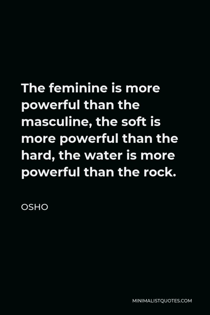Osho Quote - The feminine is more powerful than the masculine, the soft is more powerful than the hard, the water is more powerful than the rock.