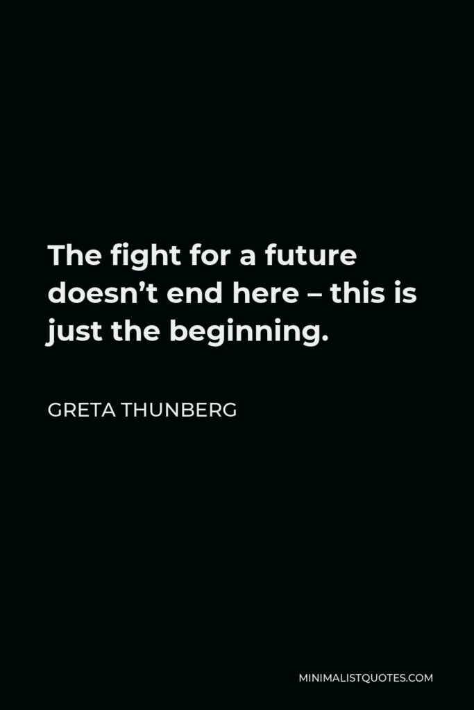 Greta Thunberg Quote - The fight for a future doesn't end here – this is just the beginning.