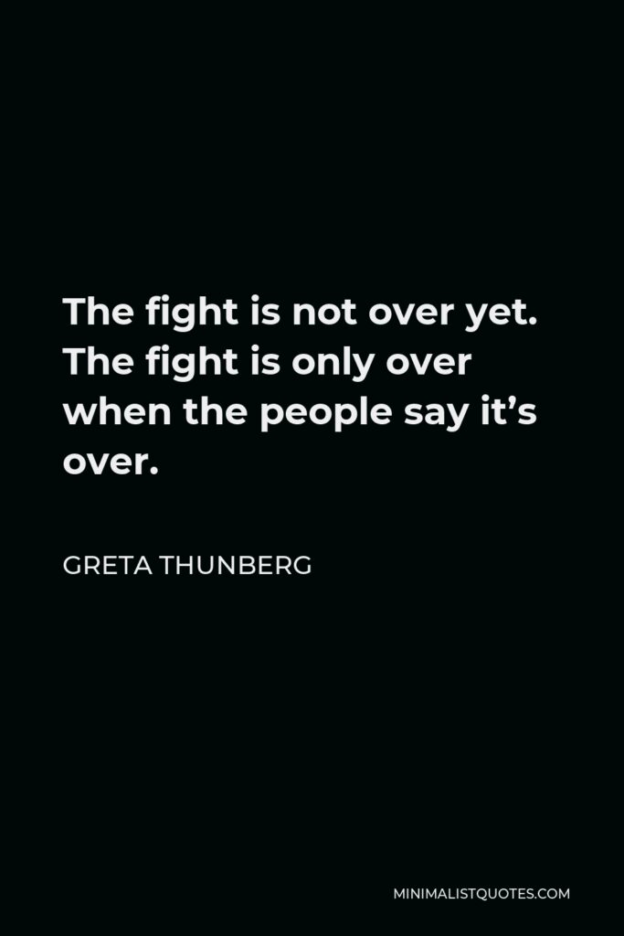 Greta Thunberg Quote - The fight is not over yet. The fight is only over when the people say it's over.
