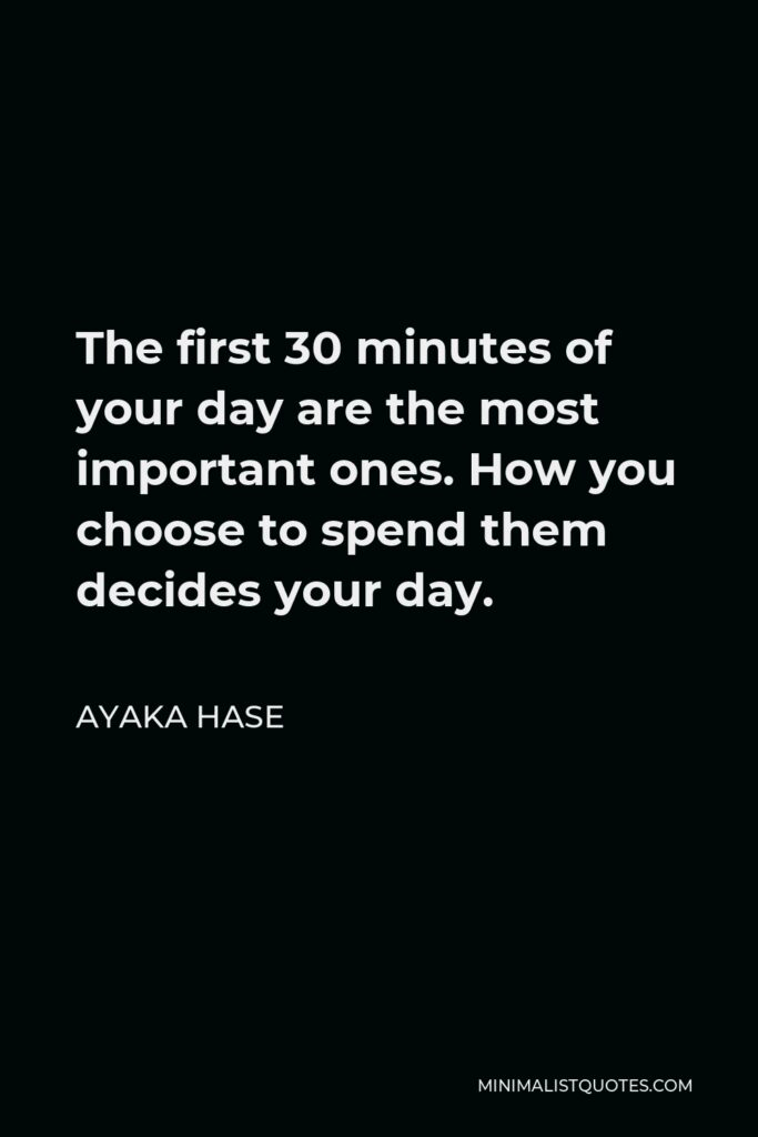 Ayaka Hase Quote - The first 30 minutes of your day are the most important ones. How you choose to spend them decides your day.