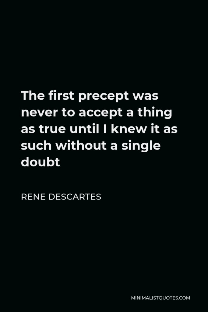 Rene Descartes Quote - The first precept was never to accept a thing as true until I knew it as such without a single doubt