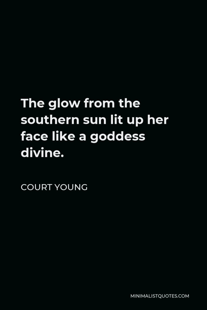 Court Young Quote - The glow from the southern sun lit up her face like a goddess divine.