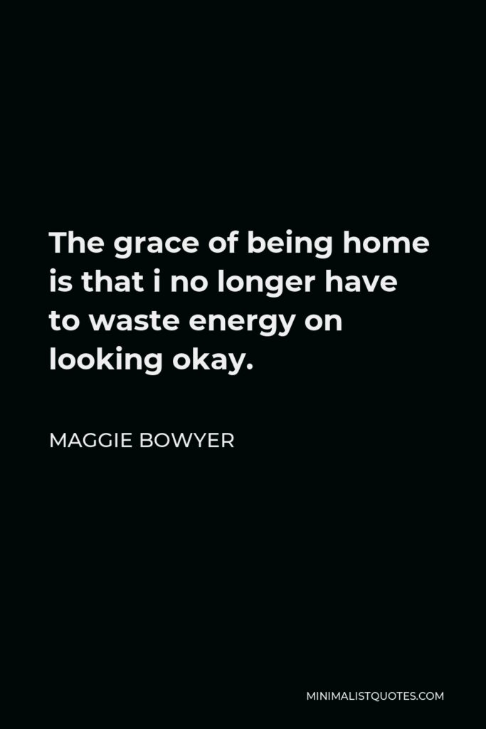 Maggie Bowyer Quote - The grace of being home is that i no longer have to waste energy on looking okay.