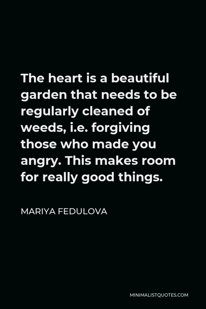 Mariya Fedulova Quote - The heart is a beautiful garden that needs to be regularly cleaned of weeds, i.e. forgiving those who made you angry. This makes room for really good things.
