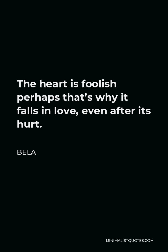 Bela Quote - The heart is foolish perhaps that's why it falls in love, even after its hurt.