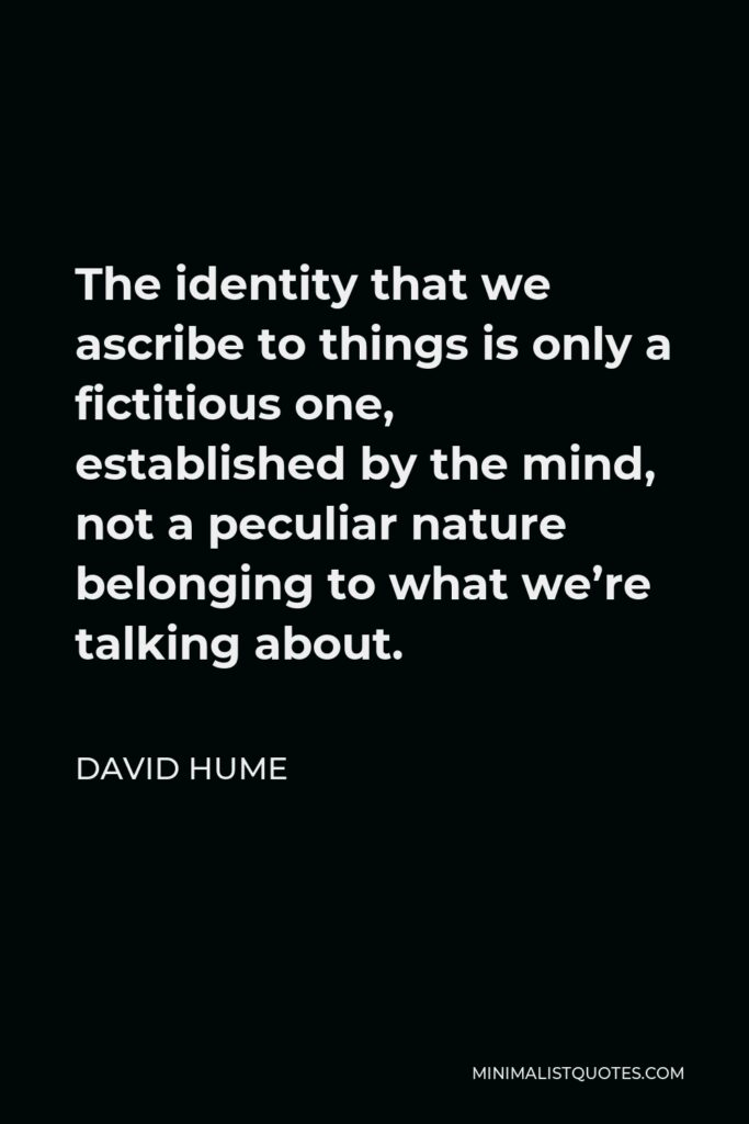 David Hume Quote - The identity that we ascribe to things is only a fictitious one, established by the mind, not a peculiar nature belonging to what we're talking about.