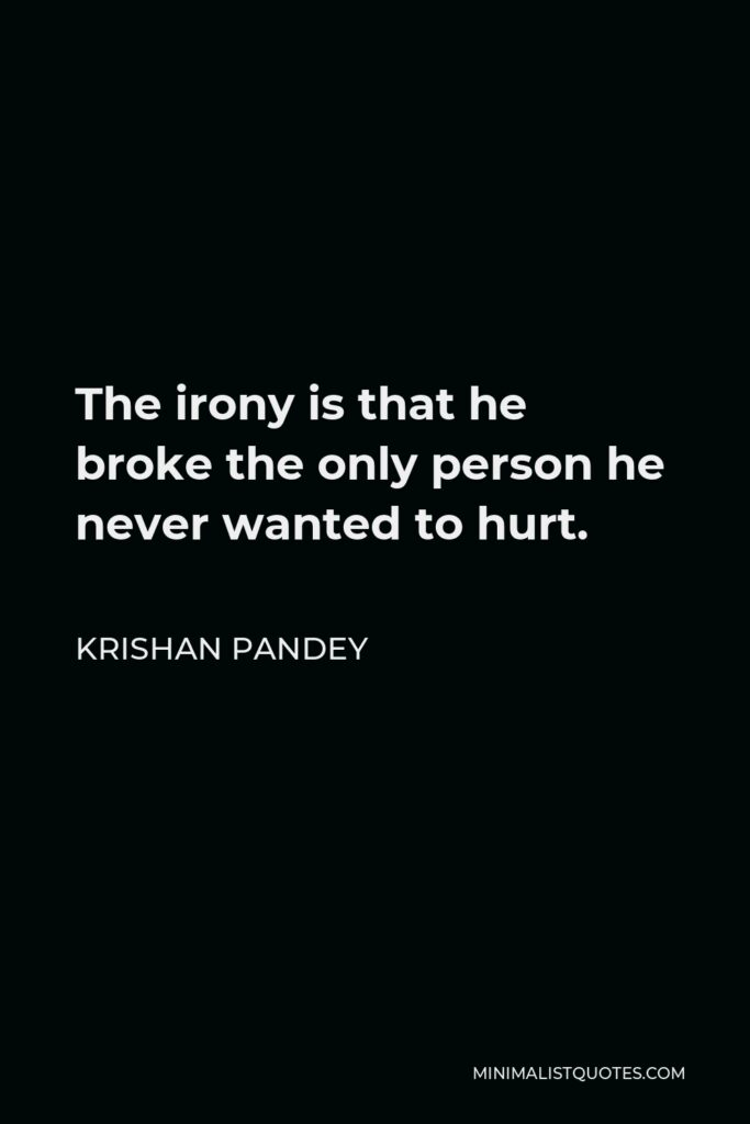 Krishan Pandey Quote - The irony is that he broke the only person he never wanted to hurt.