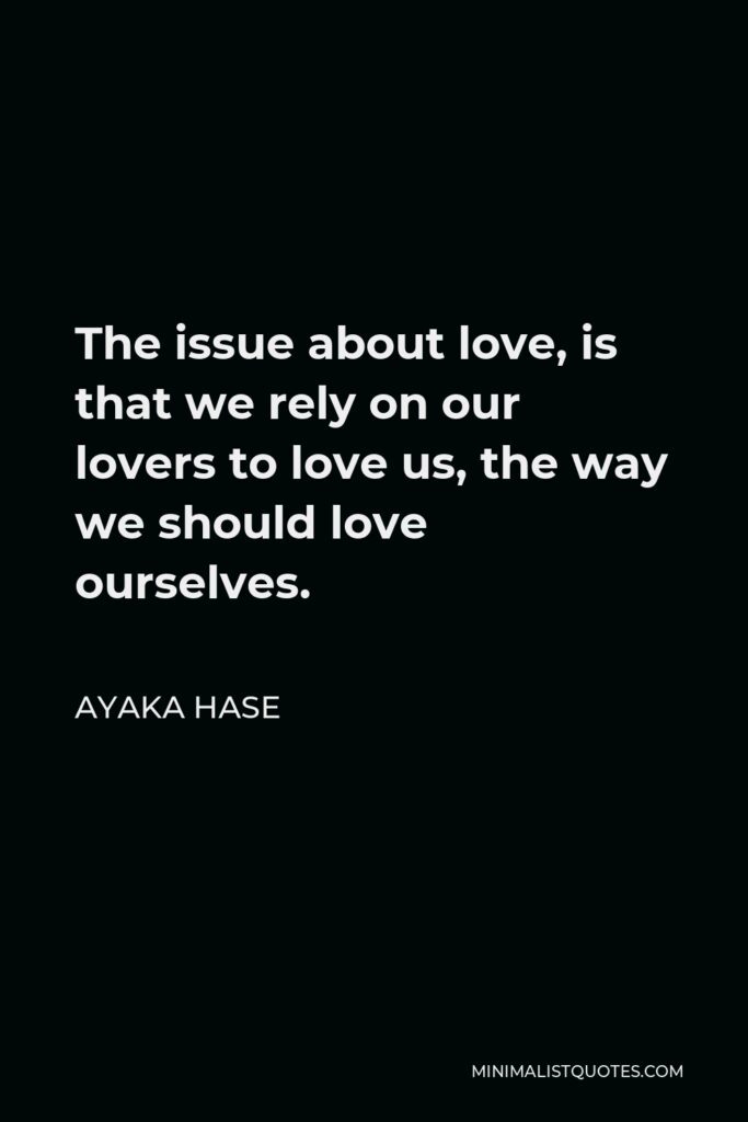 Ayaka Hase Quote - The issue about love, is that we rely on our lovers to love us, the way we should love ourselves.