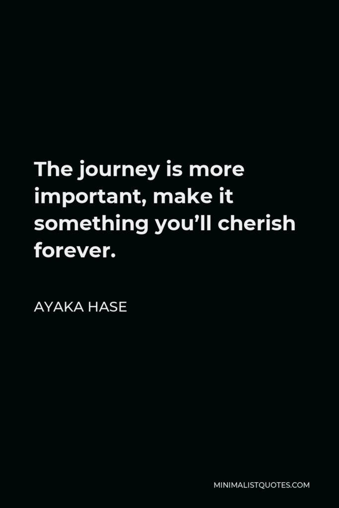 Ayaka Hase Quote - The journey is more important, make it something you'll cherish forever.