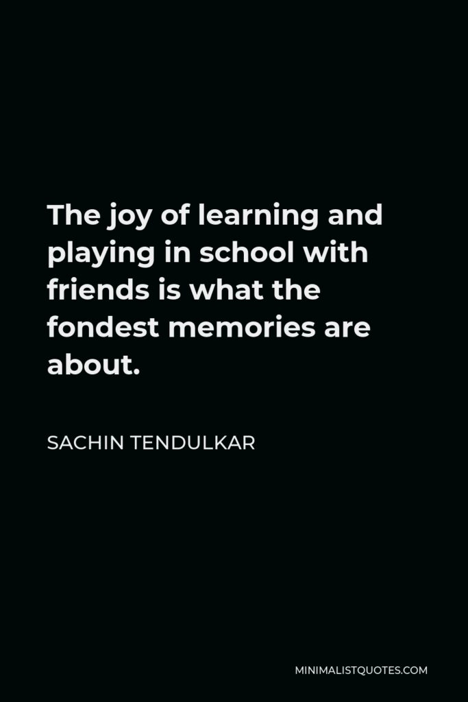 Sachin Tendulkar Quote - The joy of learning and playing in school with friends is what the fondest memories are about.