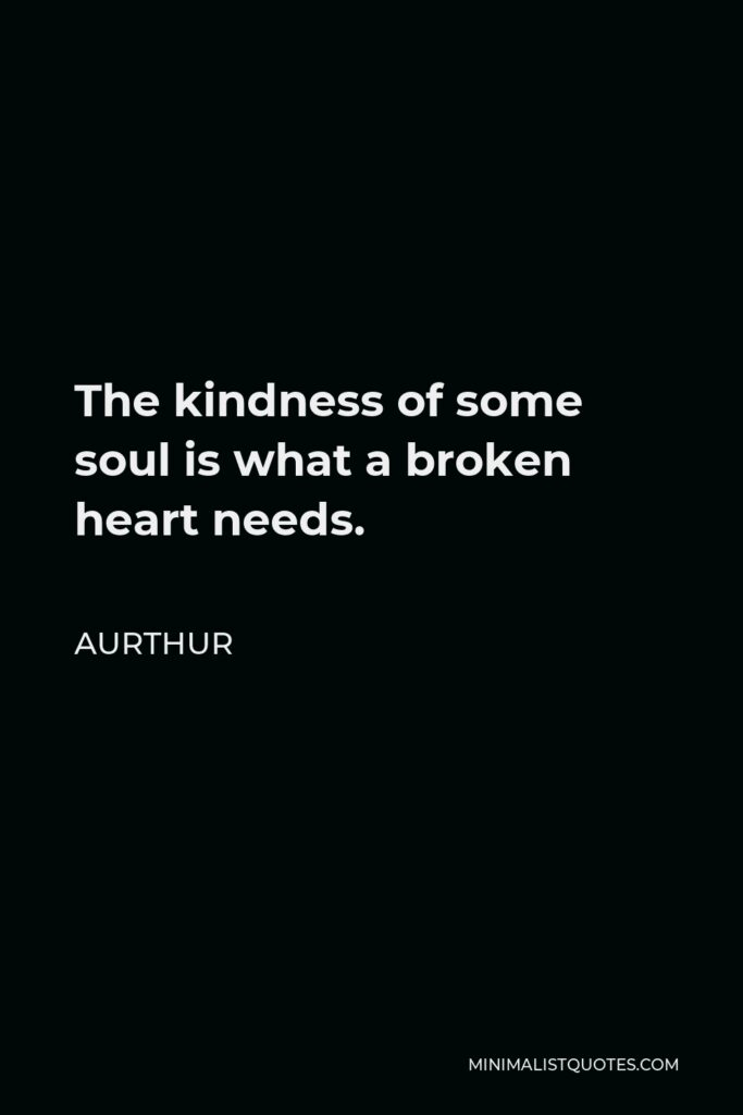 Aurthur Quote - The kindness of some soul is what a broken heart needs.