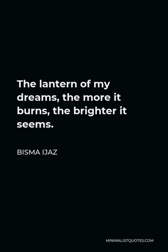 Bisma Ijaz Quote - The lantern of my dreams, the more it burns, the brighter it seems.