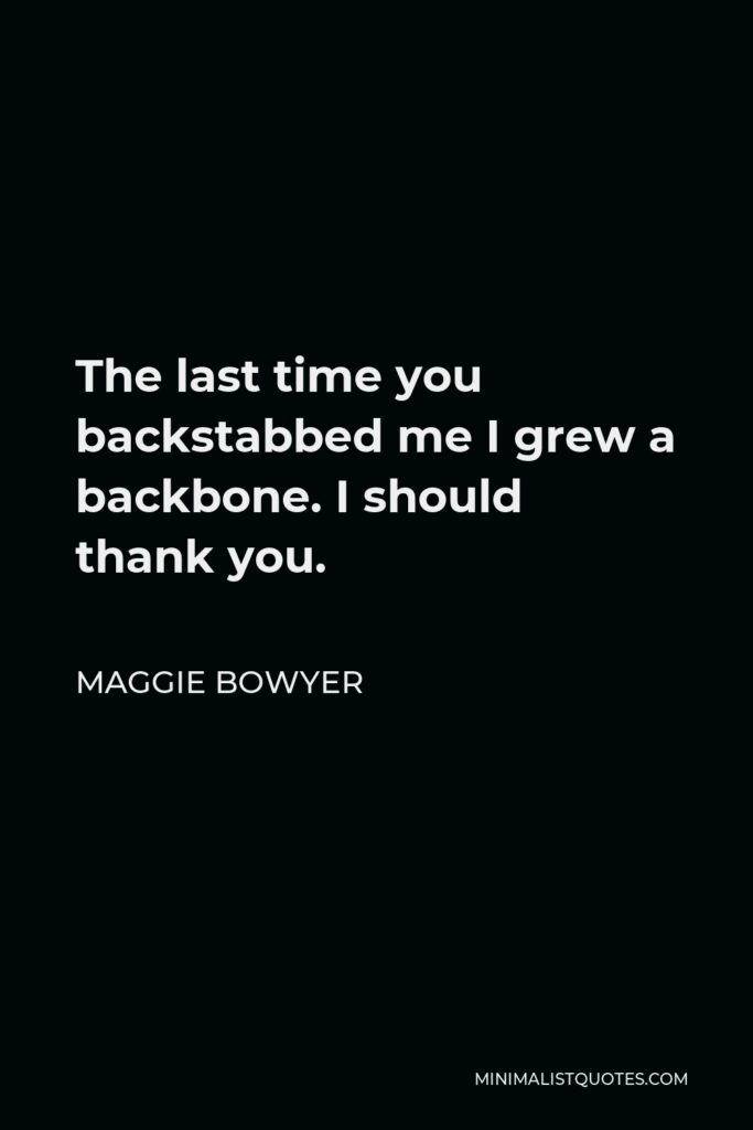 Maggie Bowyer Quote - The last time you backstabbed me I grew a backbone. I should thank you.