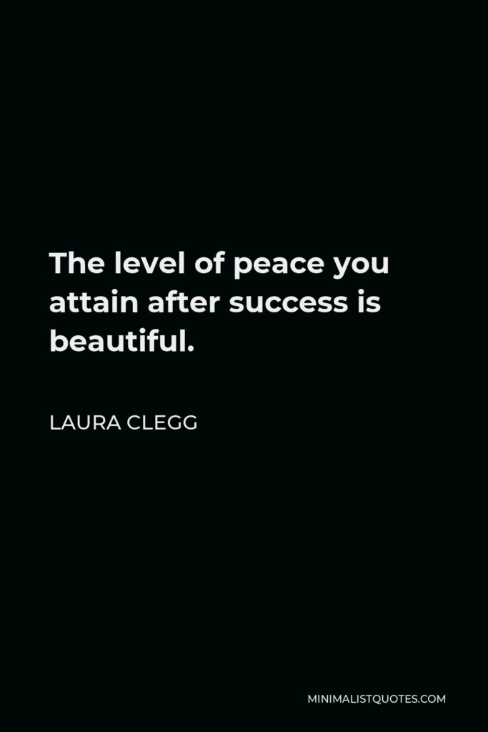 Laura Clegg Quote - The level of peace you attain after success is beautiful.