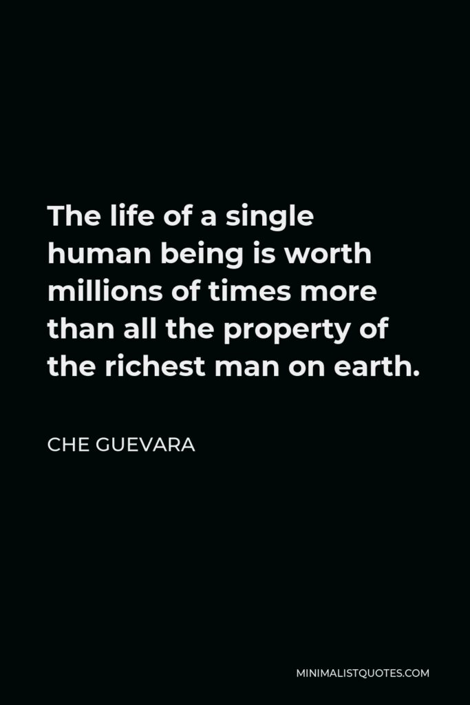 Che Guevara Quote - The life of a single human being is worth millions of times more than all the property of the richest man on earth.