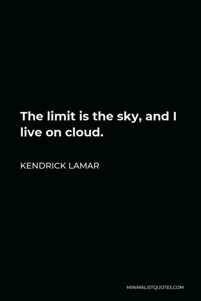 Kendrick Lamar Quote - The limit is the sky, and I live on cloud.