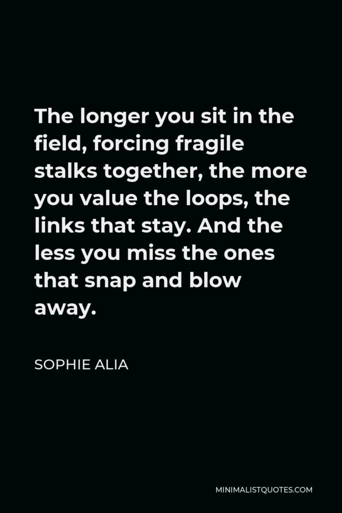 Sophie Alia Quote - The longer you sit in the field, forcing fragile stalks together, the more you value the loops, the links that stay. And the less you miss the ones that snap and blow away.