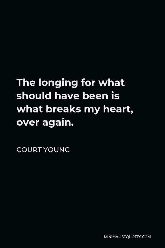Court Young Quote - The longing for what should have been is what breaks my heart, over again.