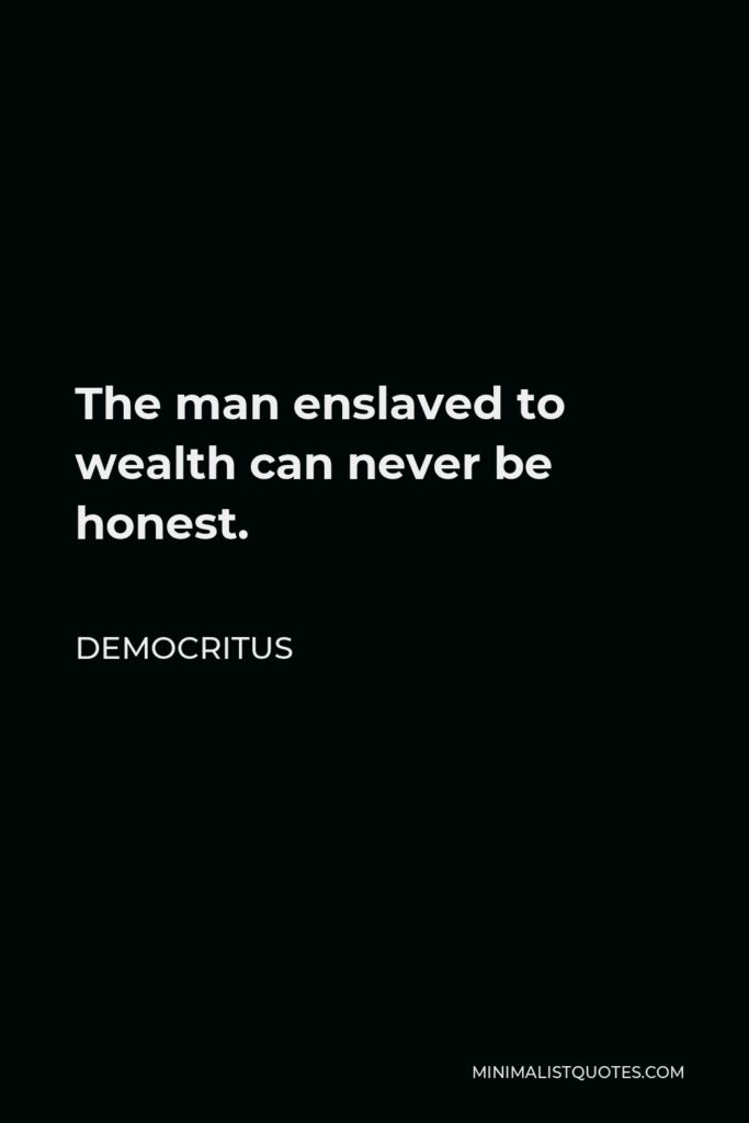 Democritus Quote - The man enslaved to wealth can never be honest.